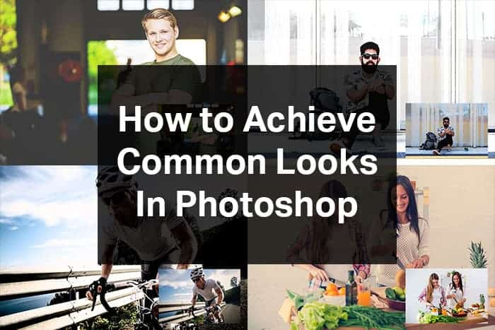 How to Achieve 5 Common Looks in Photoshop